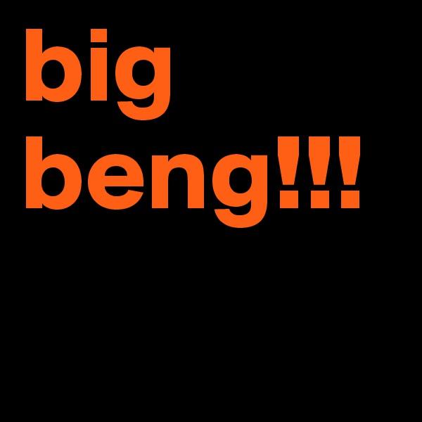 big  beng!!!