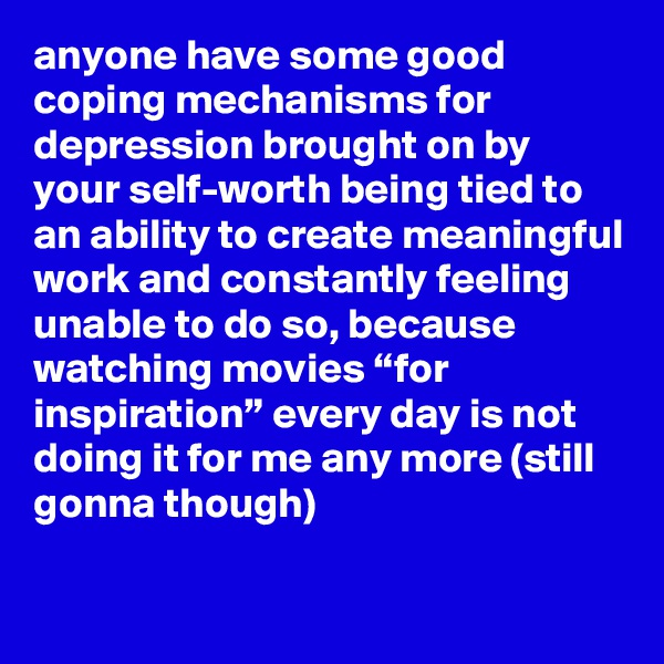 "anyone have some good coping mechanisms for depression brought on by your self-worth being tied to an ability to create meaningful work and constantly feeling unable to do so, because watching movies ""for inspiration"" every day is not doing it for me any more (still gonna though)"