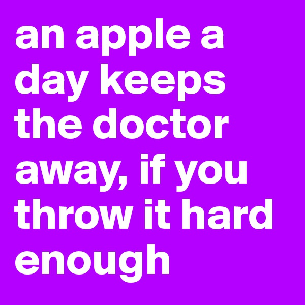 an apple a day keeps the doctor away, if you throw it hard enough