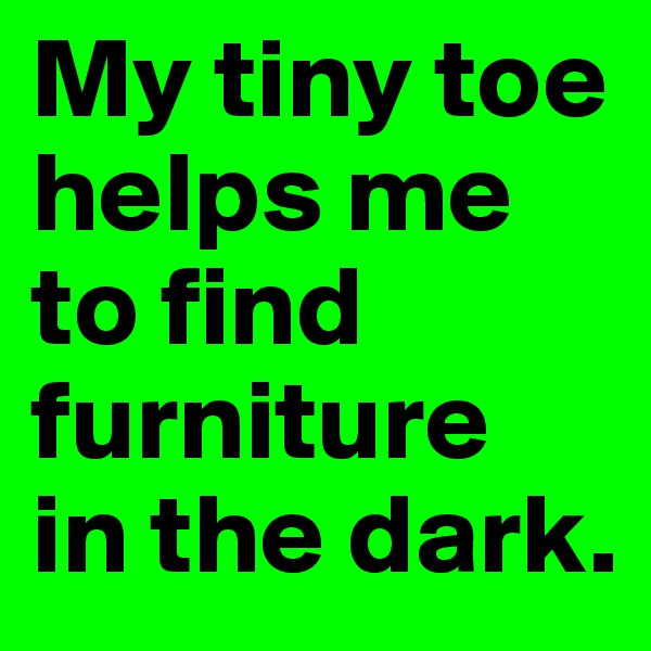 My tiny toe helps me to find furniture  in the dark.