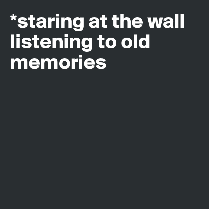 *staring at the wall listening to old memories