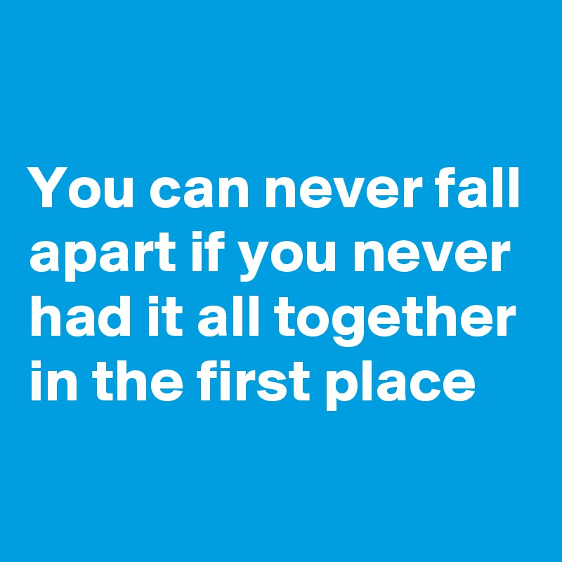 You can never fall apart if you never had it all together in the first place