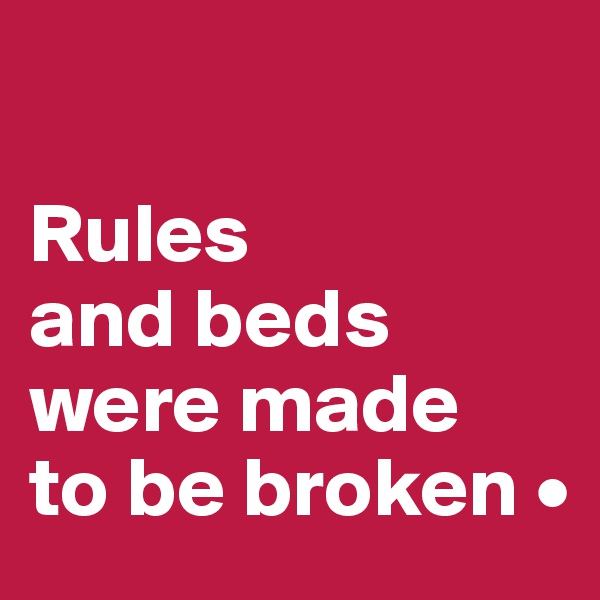 Rules and beds were made to be broken •