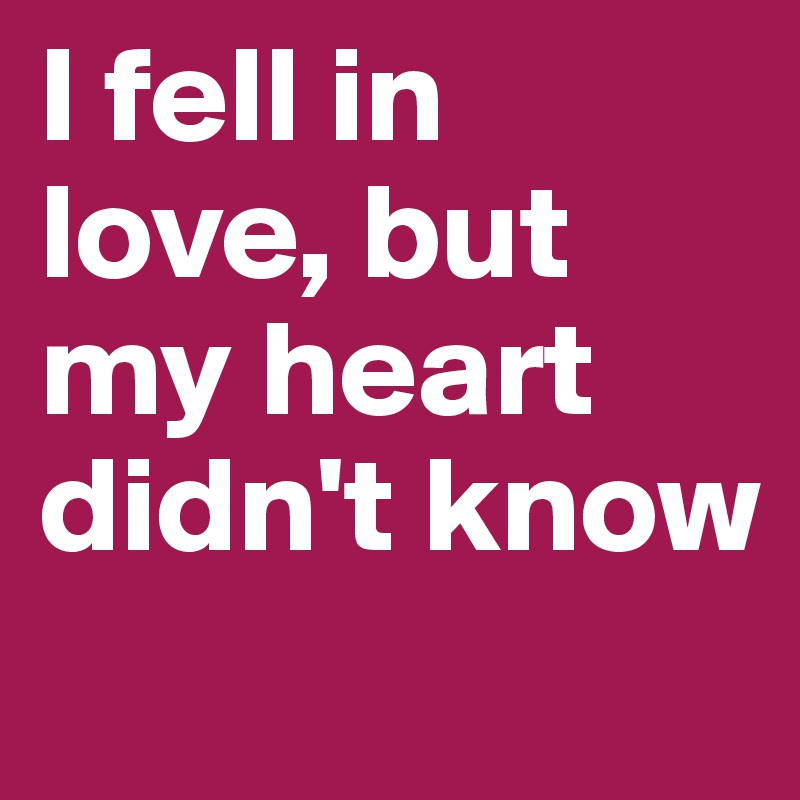I fell in love, but my heart didn't know