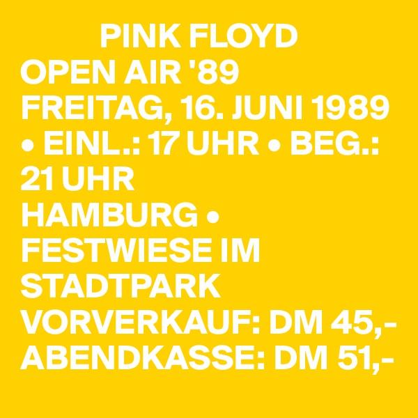 PINK FLOYD OPEN AIR '89  FREITAG, 16. JUNI 1989 • EINL.: 17 UHR • BEG.: 21 UHR HAMBURG • FESTWIESE IM STADTPARK VORVERKAUF: DM 45,- ABENDKASSE: DM 51,-