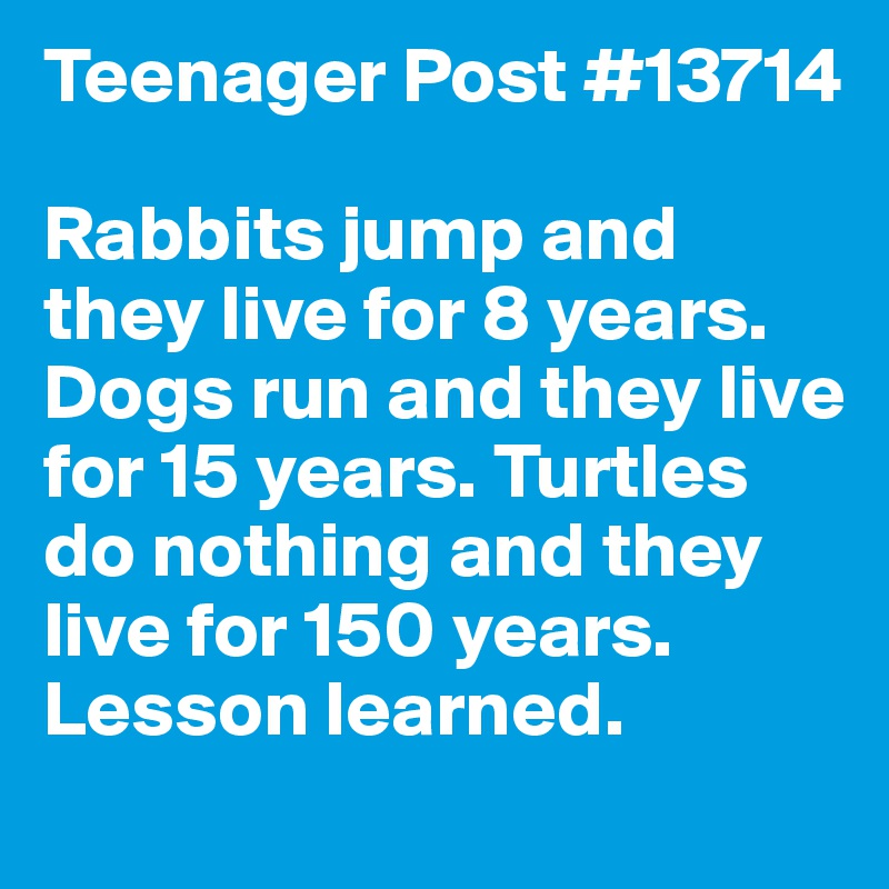Teenager Post #13714  Rabbits jump and they live for 8 years. Dogs run and they live for 15 years. Turtles do nothing and they live for 150 years. Lesson learned.