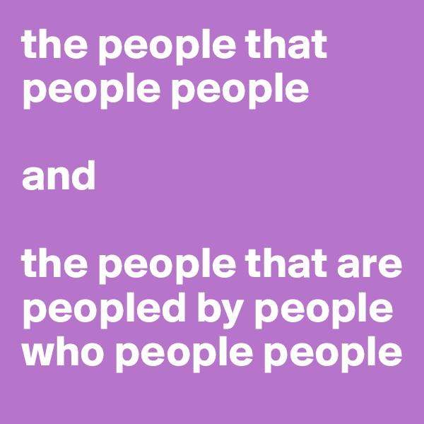 the people that people people   and   the people that are peopled by people who people people