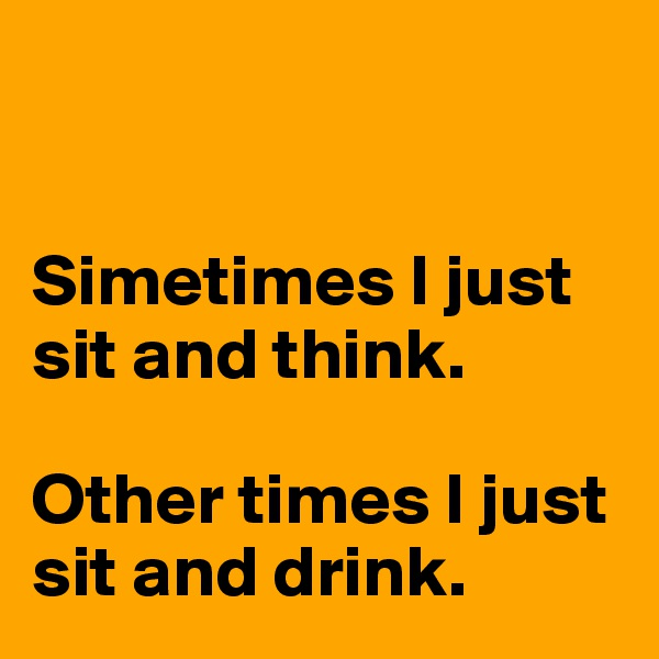 Simetimes I just sit and think.   Other times I just sit and drink.