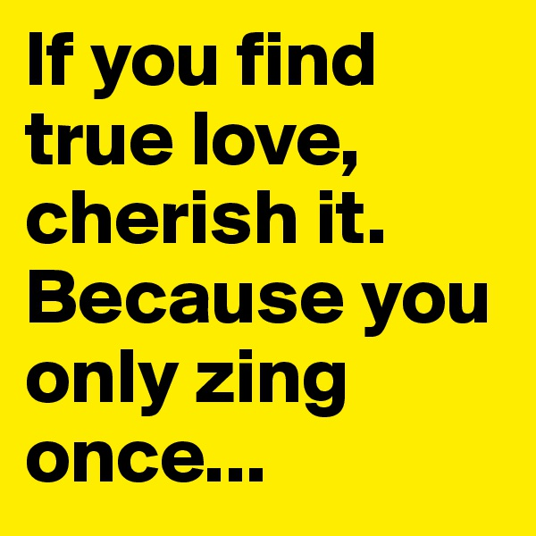 If you find true love, cherish it. Because you only zing once...