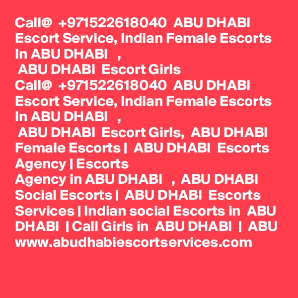 Call@  +971522618040  ABU DHABI  Escort Service, Indian Female Escorts In ABU DHABI   ,  ABU DHABI  Escort Girls Call@  +971522618040  ABU DHABI  Escort Service, Indian Female Escorts In ABU DHABI   ,  ABU DHABI  Escort Girls,  ABU DHABI  Female Escorts |  ABU DHABI  Escorts Agency | Escorts Agency in ABU DHABI   ,  ABU DHABI  Social Escorts |  ABU DHABI  Escorts Services | Indian social Escorts in  ABU DHABI  | Call Girls in  ABU DHABI  |  ABU www.abudhabiescortservices.com