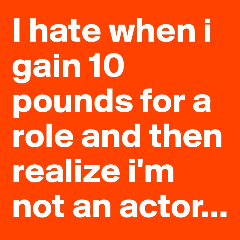 8cf0278a48a3 I hate when i gain 10 pounds for a role and then realize i m not an ...