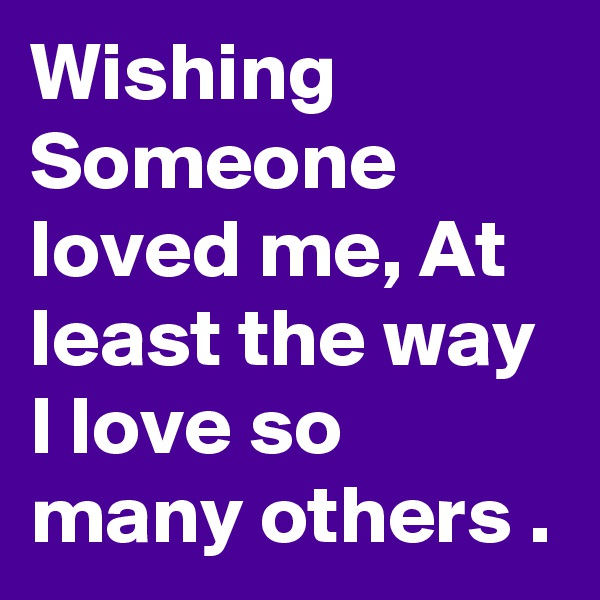 Wishing Someone loved me, At least the way I love so many others .