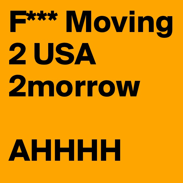 F*** Moving 2 USA 2morrow    AHHHH