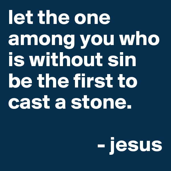 let the one among you who is without sin be the first to cast a stone.                       - jesus