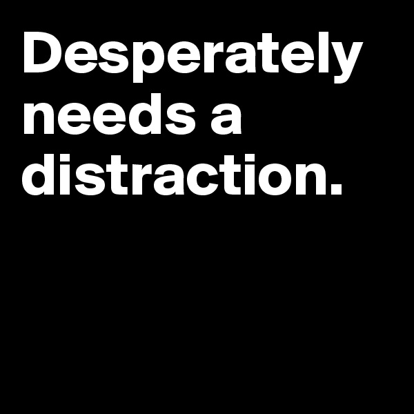 Desperately needs a distraction.