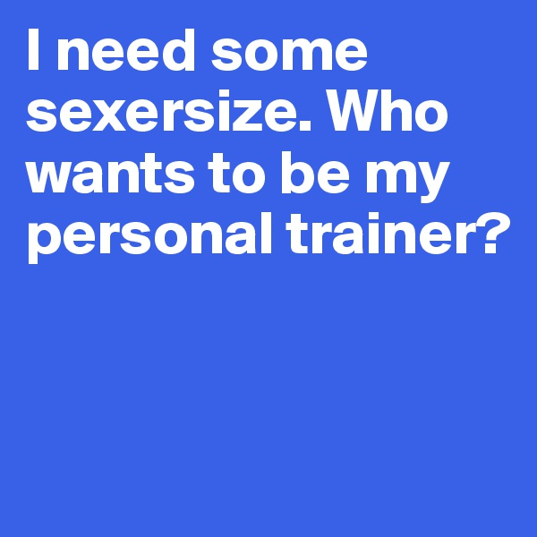 I need some sexersize. Who wants to be my personal trainer?