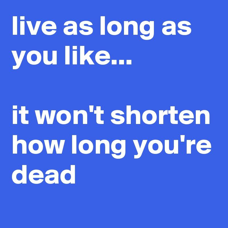 live as long as you like...  it won't shorten how long you're dead