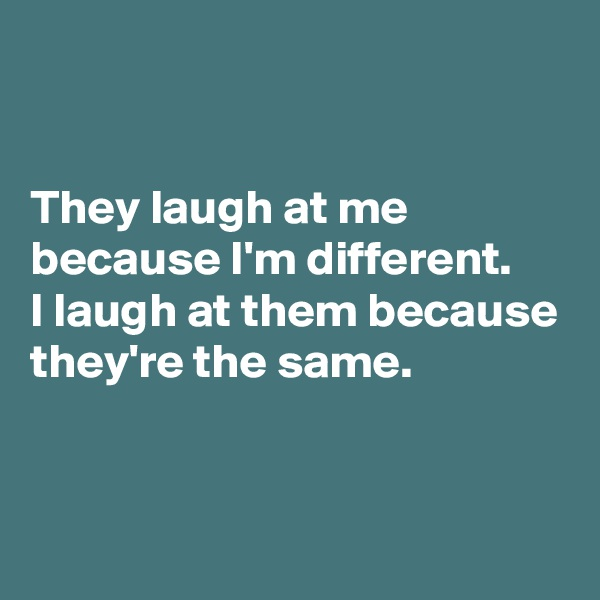 They laugh at me because I'm different. I laugh at them because they're the same.