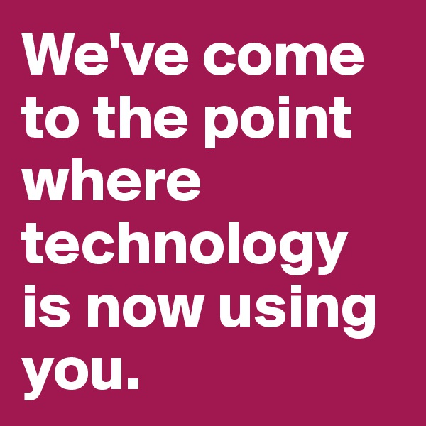 We've come to the point where technology is now using you.
