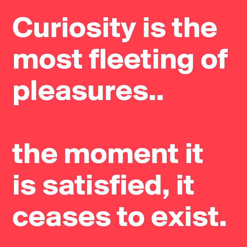 Curiosity is the most fleeting of pleasures..  the moment it is satisfied, it ceases to exist.