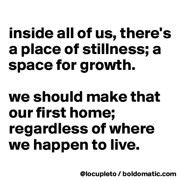 inside all of us, there's a place of stillness; a space for growth.   we should make that our first home; regardless of where we happen to live.