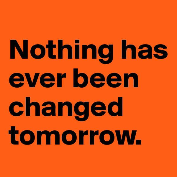 Nothing has ever been changed tomorrow.