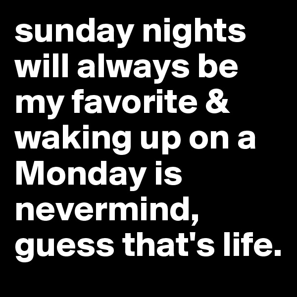 sunday nights will always be my favorite & waking up on a Monday is nevermind, guess that's life.