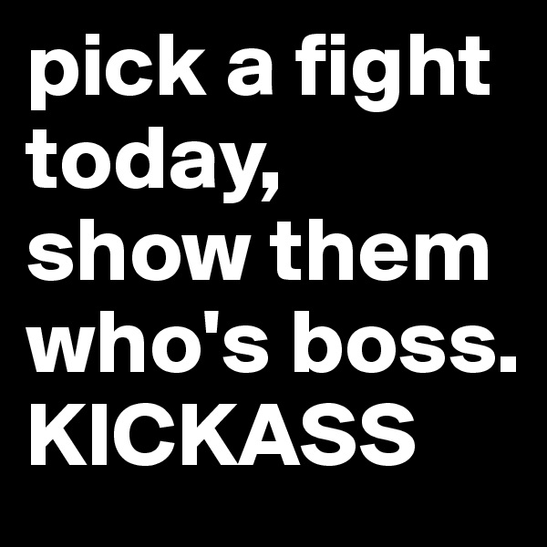 pick a fight today, show them who's boss. KICKASS