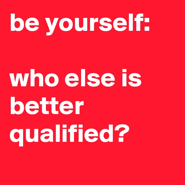 be yourself:  who else is better qualified?