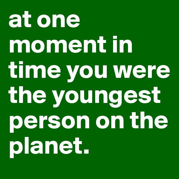 at one moment in time you were the youngest person on the planet.