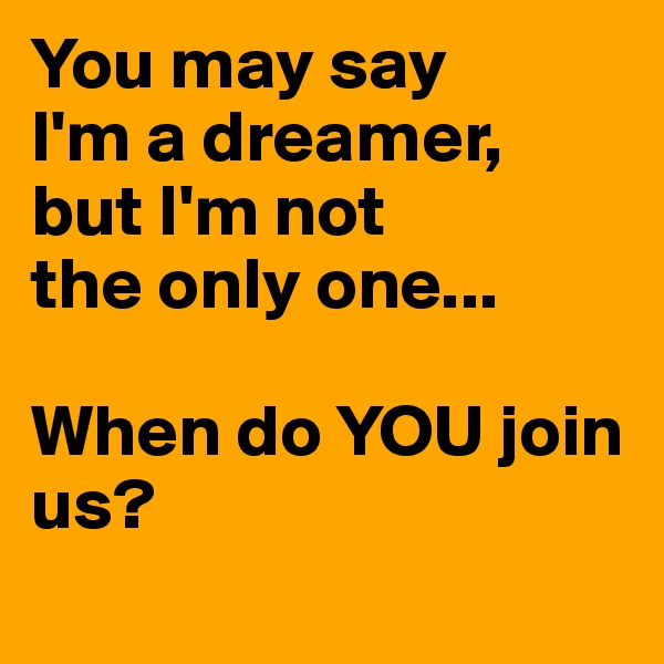 You may say I'm a dreamer, but I'm not the only one...  When do YOU join us?