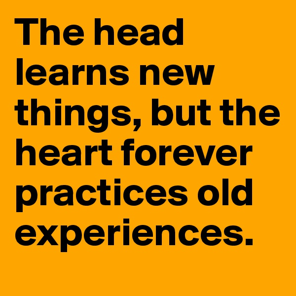 The head learns new things, but the heart forever practices old experiences.