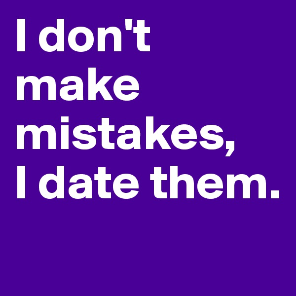 I don't make mistakes,  I date them.
