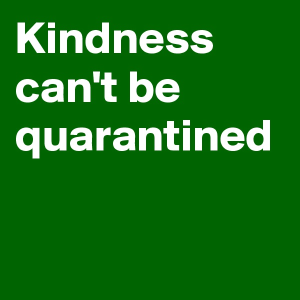 Kindness can't be quarantined