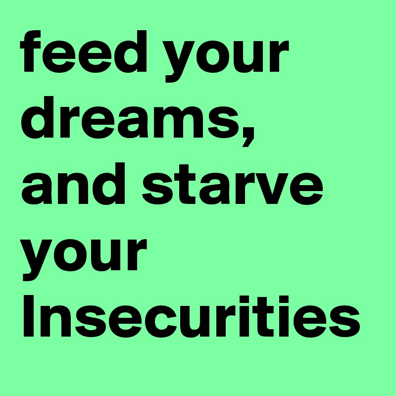 feed your dreams, and starve your Insecurities