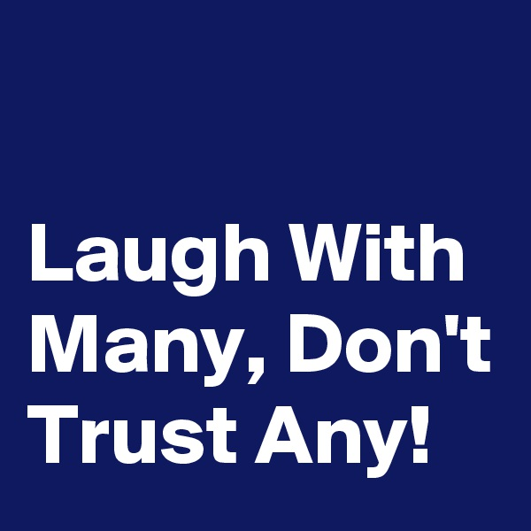 Laugh With Many, Don't Trust Any!