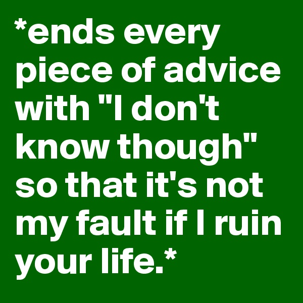"*ends every piece of advice with ""I don't know though"" so that it's not my fault if I ruin your life.*"