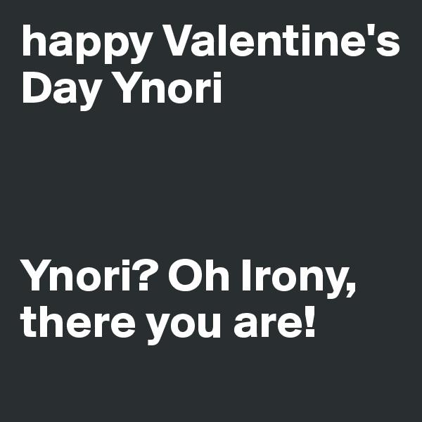 happy Valentine's Day Ynori     Ynori? Oh Irony, there you are!