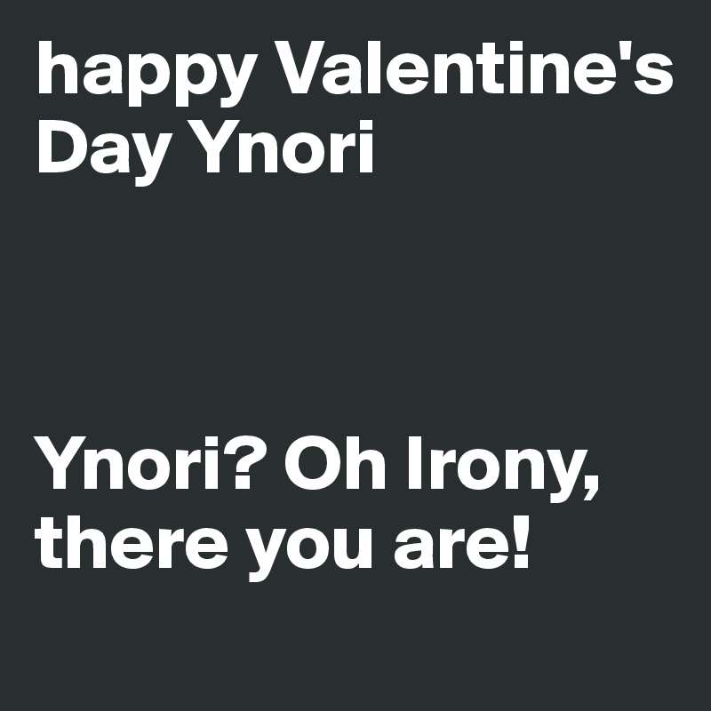 happy Valentine's Day Ynori     Ynori? Oh Irony, there you are!