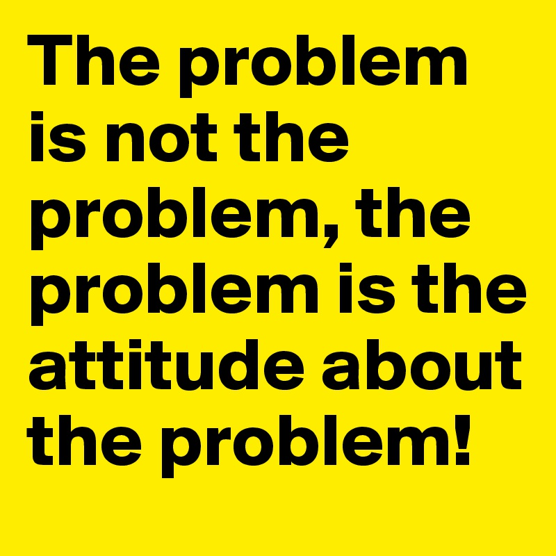 The problem is not the problem, the problem is the attitude about the problem!