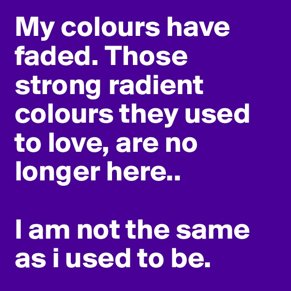 My colours have faded. Those strong radient colours they used to love, are no longer here..  I am not the same as i used to be.