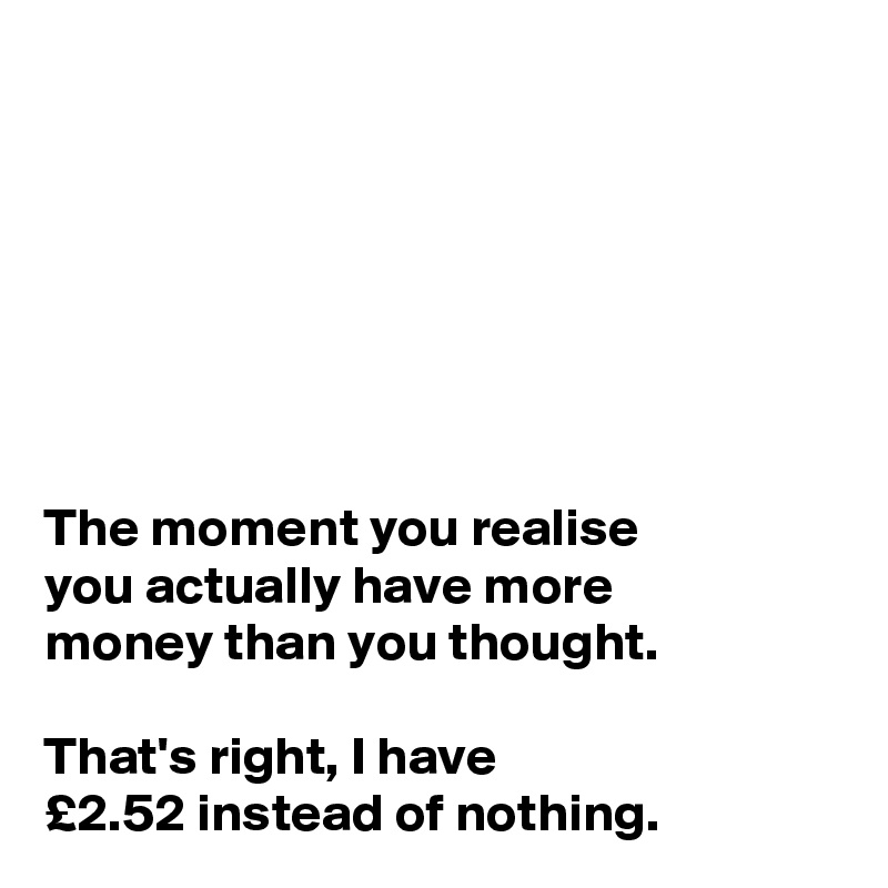 The moment you realise  you actually have more  money than you thought.   That's right, I have  £2.52 instead of nothing.