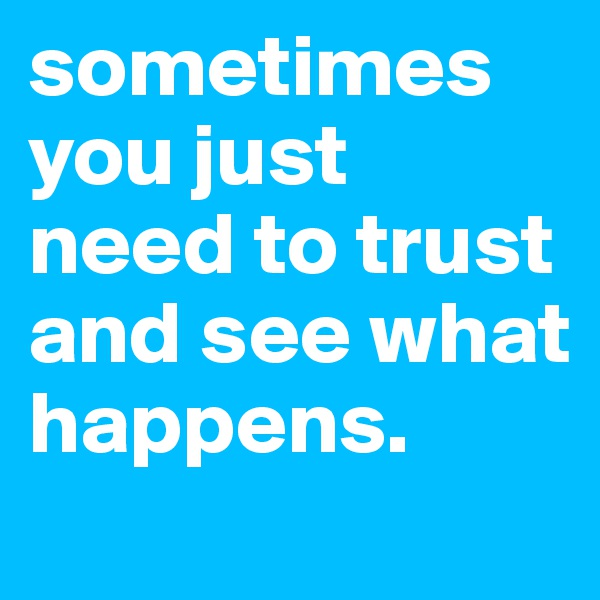 sometimes you just need to trust and see what happens.