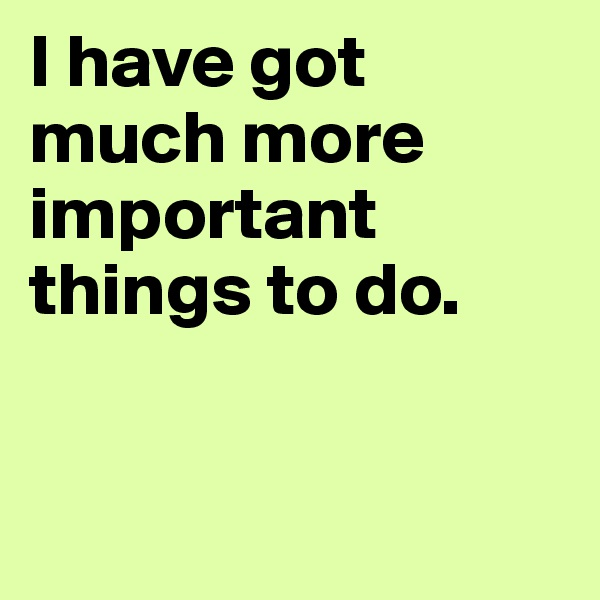 I have got much more important things to do.