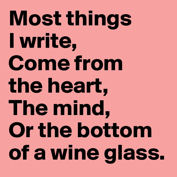 Most things  I write,  Come from  the heart,  The mind,  Or the bottom of a wine glass.