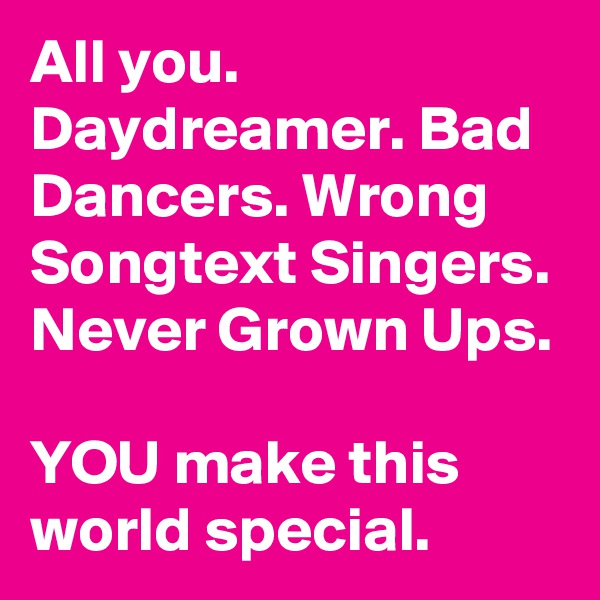 All you. Daydreamer. Bad Dancers. Wrong Songtext Singers. Never Grown Ups.  YOU make this world special.