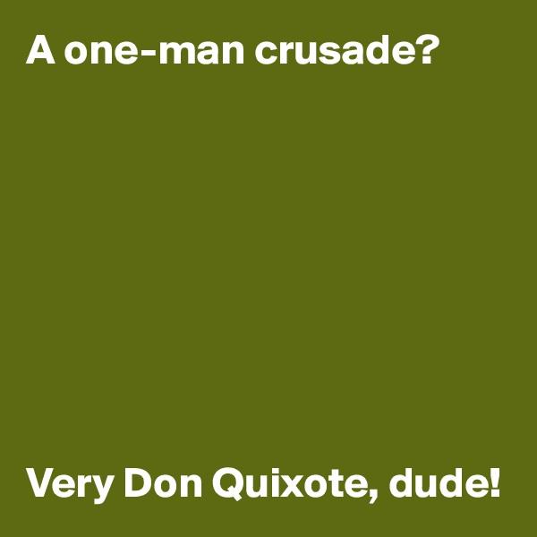 A one-man crusade?          Very Don Quixote, dude!