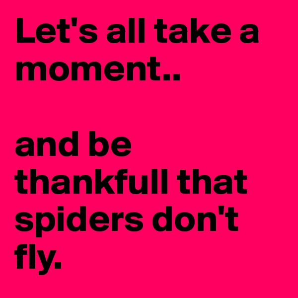 Let's all take a moment..   and be thankfull that spiders don't fly.