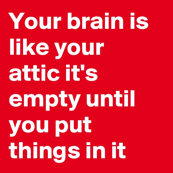 Your brain is like your attic it's empty until you put things in it
