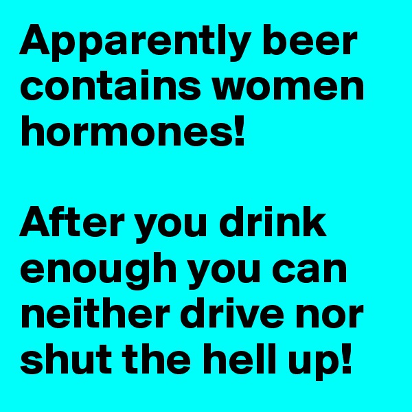Apparently beer contains women hormones!  After you drink enough you can neither drive nor shut the hell up!